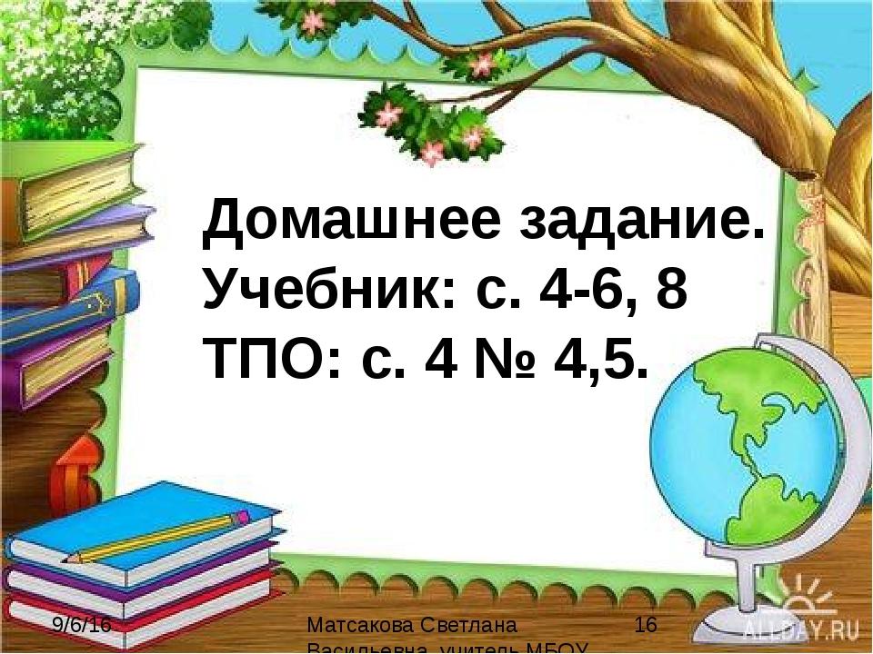 Домашнее задание. Учебник: с. 4-6, 8 ТПО: с. 4 № 4,5. Матсакова Светлана Васи...