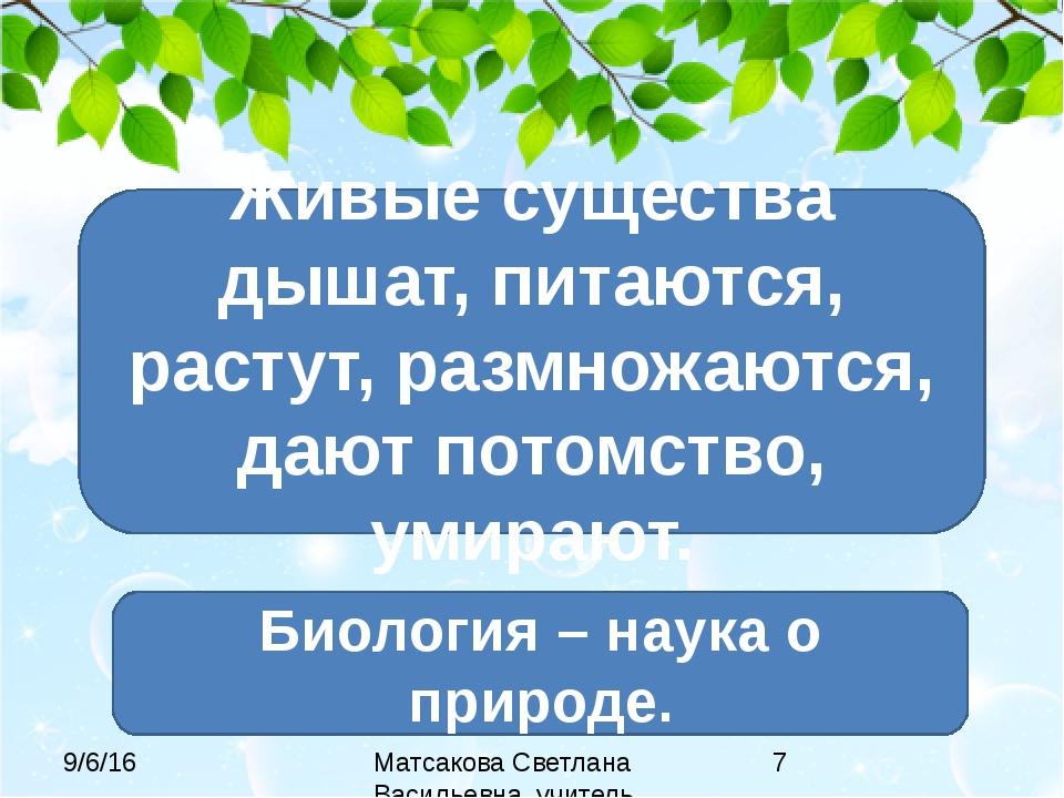 Живые существа дышат, питаются, растут, размножаются, дают потомство, умирают...