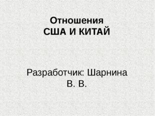 Отношения США И КИТАЙ Разработчик: Шарнина В. В.