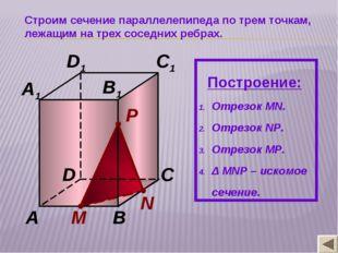 N М P A B C D A1 B1 C1 D1 Строим сечение параллелепипеда по трем точкам, лежа