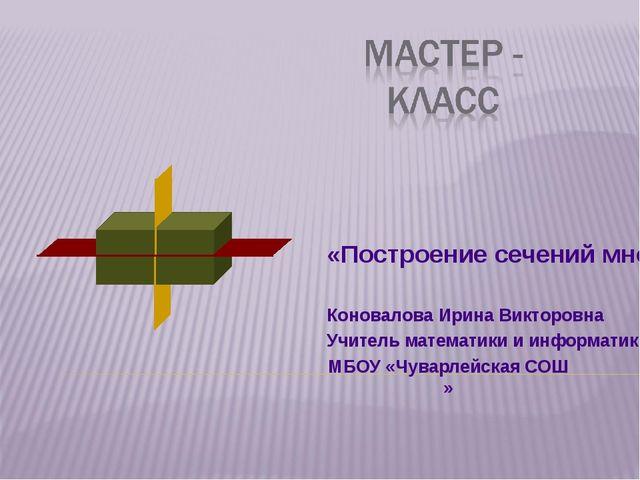 «Построение сечений многогранников» Коновалова Ирина Викторовна Учитель матем...