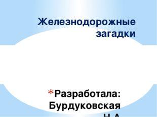 Разработала: Бурдуковская Н.А Воспитатель д/с №233 ОАО «РЖД» г.Улан-Удэ Желез