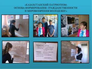 «КАЗАХСТАНСКИЙ ПАТРИОТИЗМ- ОСНОВА ФОРМИРОВАНИЯ ГРАЖДАНСТВЕННОСТИ И МИРОВОЗЗР