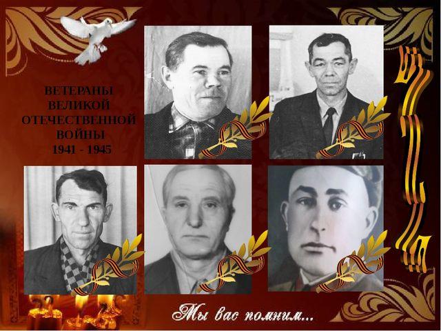 ВЕТЕРАНЫ ВЕЛИКОЙ ОТЕЧЕСТВЕННОЙ ВОЙНЫ 1941 - 1945