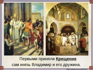 Первыми приняли Крещение сам князь Владимир и его дружина.