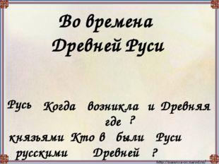 Во времена Древней Руси Русь Когда возникла и Древняя где ? князьями Кто в бы