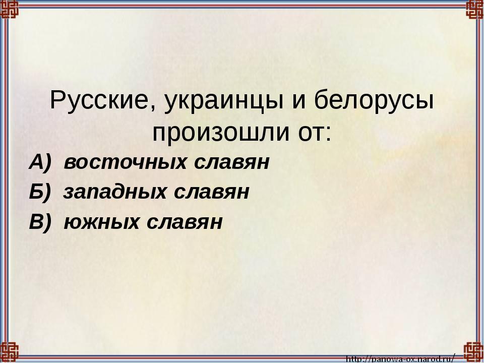 Русские, украинцы и белорусы произошли от:  А) восточных славян Б) западных...