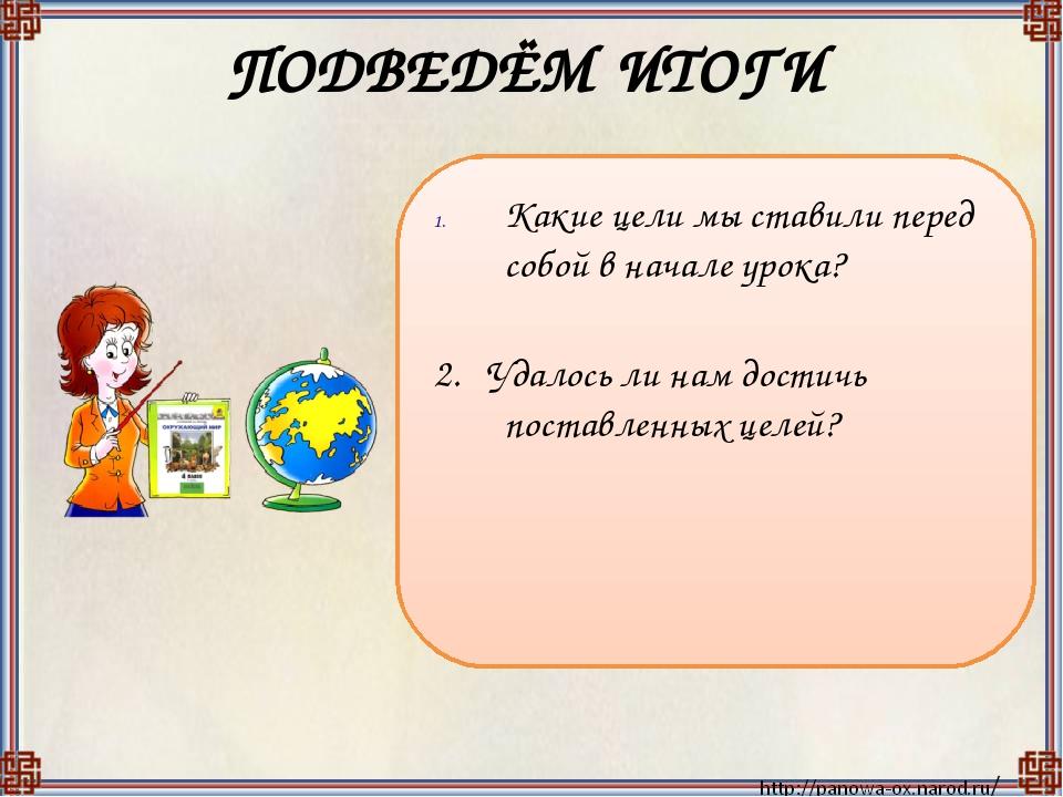 ПОДВЕДЁМ ИТОГИ Какие цели мы ставили перед собой в начале урока? 2. Удалось л...