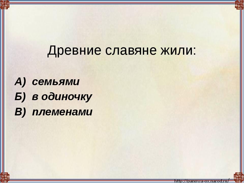 Древние славяне жили:  А) семьями Б) в одиночку В) племенами