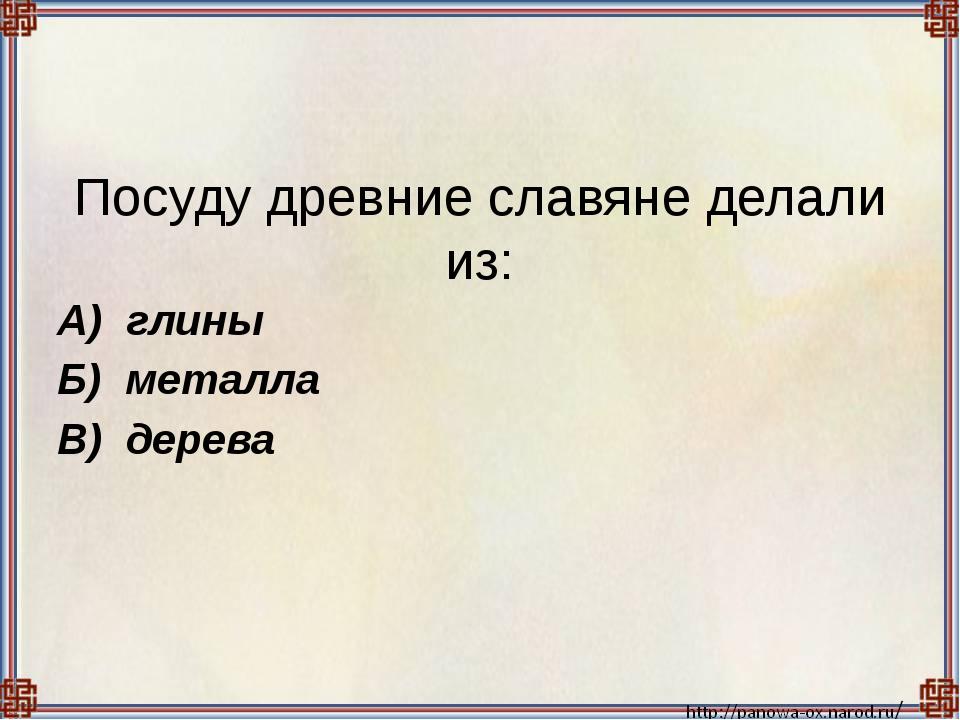 Посуду древние славяне делали из:  А) глины Б) металла В) дерева