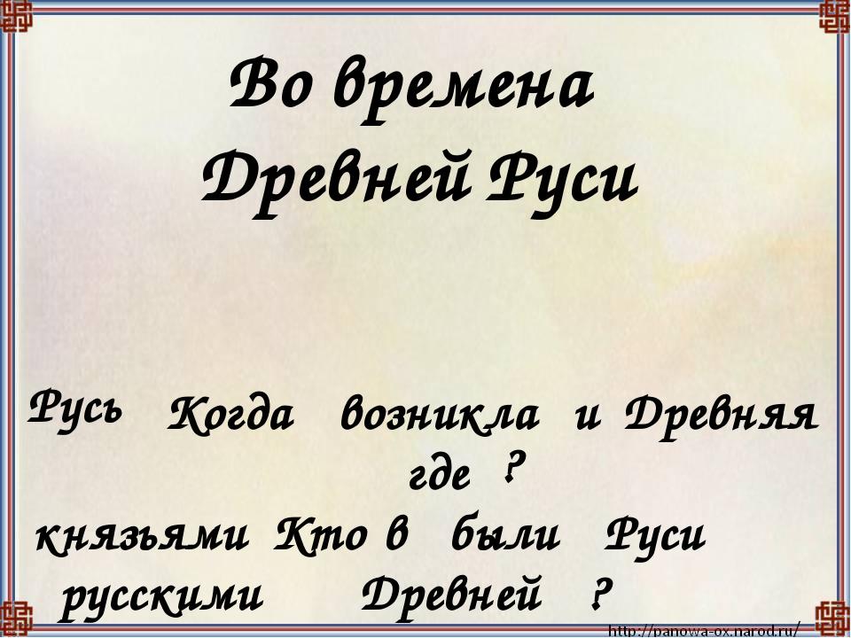 Во времена Древней Руси Русь Когда возникла и Древняя где ? князьями Кто в бы...