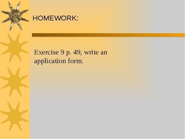 HOMEWORK: Exercise 9 p. 49, write an application form.