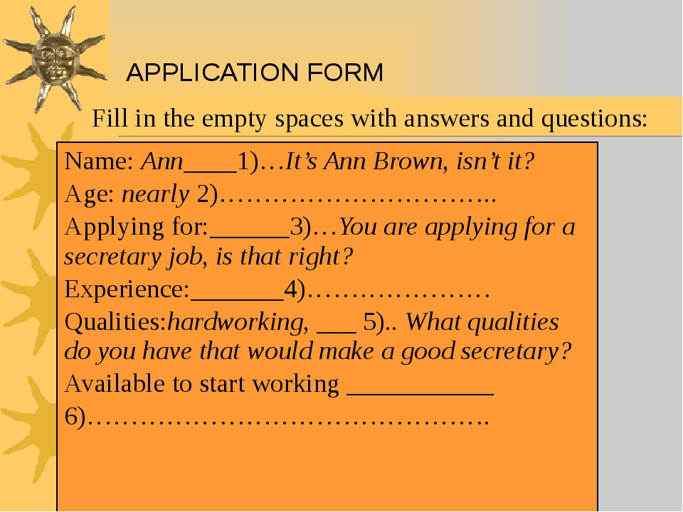 APPLICATION FORM Fill in the empty spaces with answers and questions: Name:An...