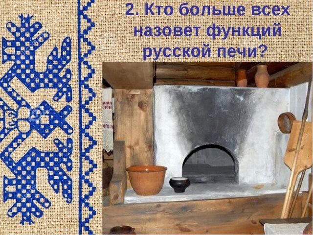 2. Кто больше всех назовет функций русской печи? Шалагина Н.А.,учитель истори...