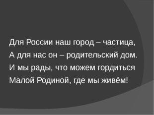 Для России наш город – частица, А для нас он – родительский дом. И мы рады,