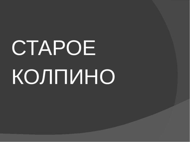 СТАРОЕ КОЛПИНО