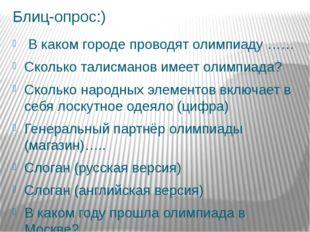 Блиц-опрос:) В каком городе проводят олимпиаду …… Сколько талисманов имеет ол
