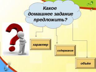 Какое домашнее задание предложить? характер содержание объём