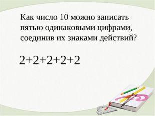 Как число 10 можно записать пятью одинаковыми цифрами, соединив их знаками д