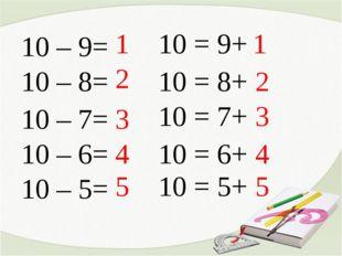 10 – 9= 10 – 8= 10 – 7= 10 – 5= 10 – 6= 1 2 3 4 5 10 = 9+ 10 = 8+ 10 = 7+ 10