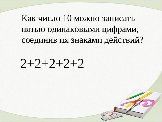 Как число 10 можно записать пятью одинаковыми цифрами, соединив их знаками д...