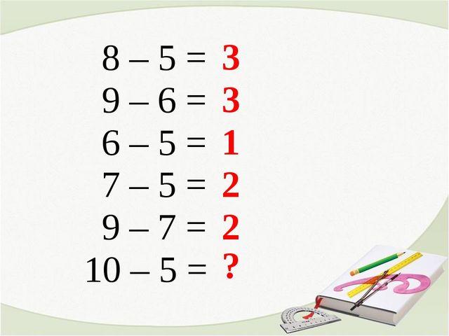 8 – 5 = 9 – 6 = 6 – 5 = 7 – 5 = 9 – 7 = 10 – 5 = 3 3 1 2 2 ?