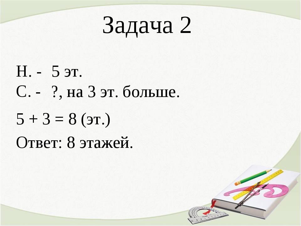 Задача 2 Н. - С. - 5 + 3 = 8 (эт.) Ответ: 8 этажей. ?, на 3 эт. больше. 5 эт.