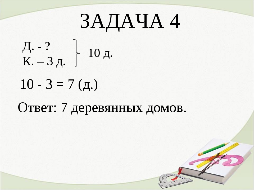 ЗАДАЧА 4 Д. - ? К. – 3 д. 10 - 3 = 7 (д.) Ответ: 7 деревянных домов. 10 д.