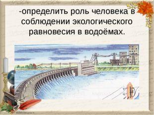 -определить роль человека в соблюдении экологического равновесия в водоёмах.