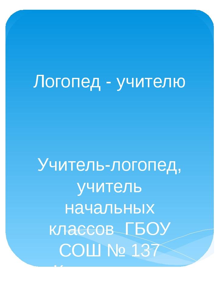 Логопед - учителю Учитель-логопед, учитель начальных классов ГБОУ СОШ № 137 К...