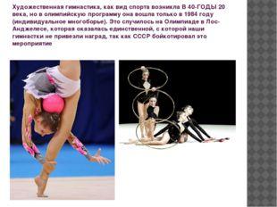 Художественная гимнастика, как вид спорта возникла В 40-ГОДЫ 20 века, но в ол