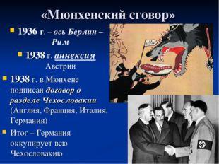 «Мюнхенский сговор» 1936 г. – ось Берлин –Рим 1938 г. аннексия Австрии 1938 г