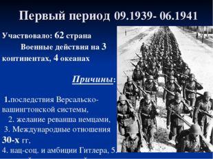Первый период 09.1939- 06.1941 Участвовало: 62 страна Военные действия на 3 к