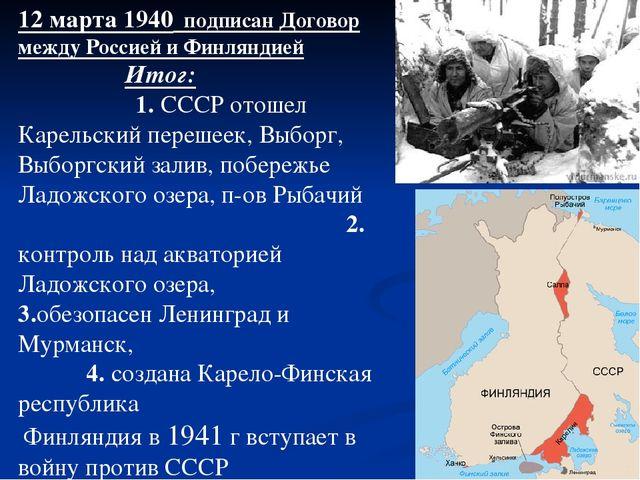 12 марта 1940 подписан Договор между Россией и Финляндией Итог: 1. СССР отоше...