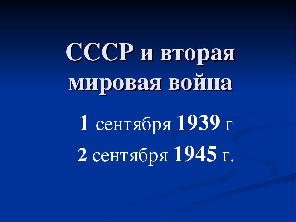 СССР и вторая мировая война 1 сентября 1939 г 2 сентября 1945 г.