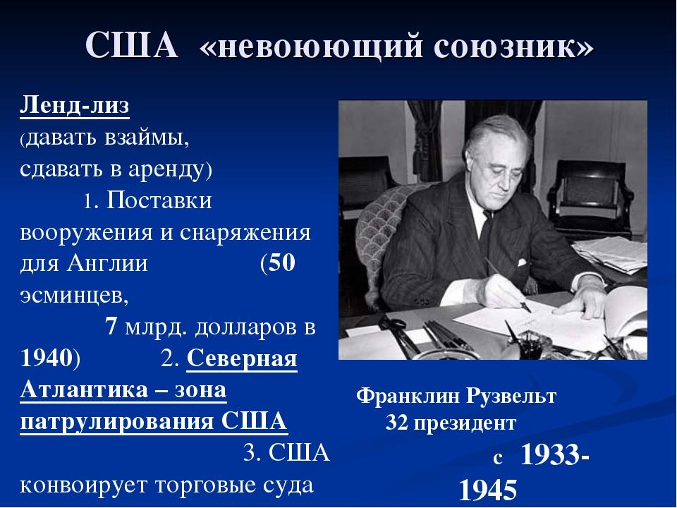 США «невоюющий союзник» Франклин Рузвельт 32 президент с 1933-1945 Ленд-лиз (...