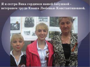 Я и сестра Вика гордимся нашей бабушкой - ветераном труда Кваша Любовью Конст