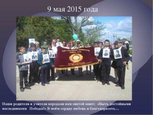 9 мая 2015 года Наши родители и учителя передали нам святой завет: «Быть дост