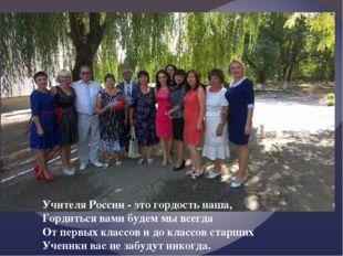 Учителя России - это гордость наша, Гордиться вами будем мы всегда От первых