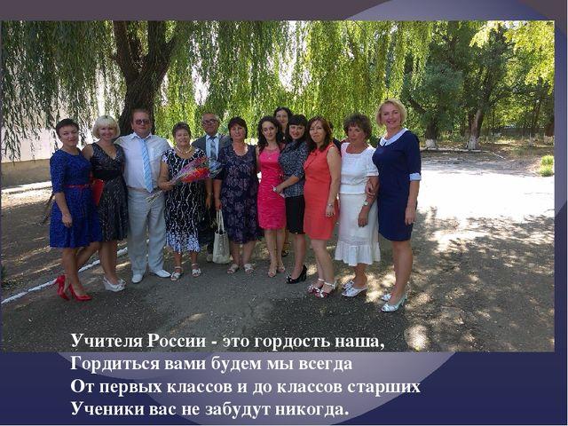 Учителя России - это гордость наша, Гордиться вами будем мы всегда От первых...
