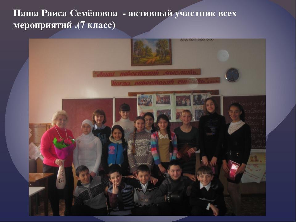 Наша Раиса Семёновна - активный участник всех мероприятий .(7 класс)