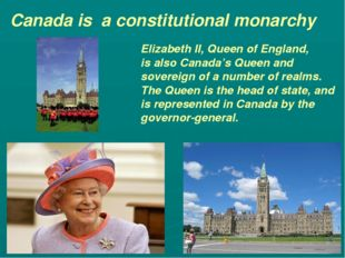 Canada is a constitutional monarchy Elizabeth II, Queen of England, is also C