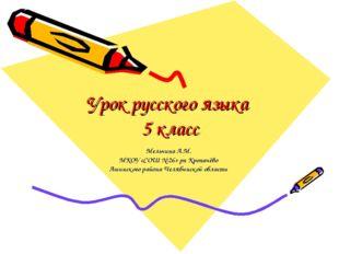 Урок русского языка 5 класс Мельчина А.М. МКОУ «СОШ № 26» рп Кропачёво Ашинск