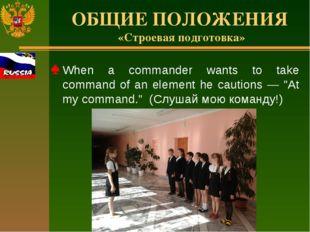 ОБЩИЕ ПОЛОЖЕНИЯ «Строевая подготовка» When a commander wants to take command