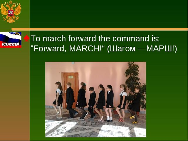 """To march forward the command is: """"Forward, MARCH!"""" (Шагом —МАРШ!)"""