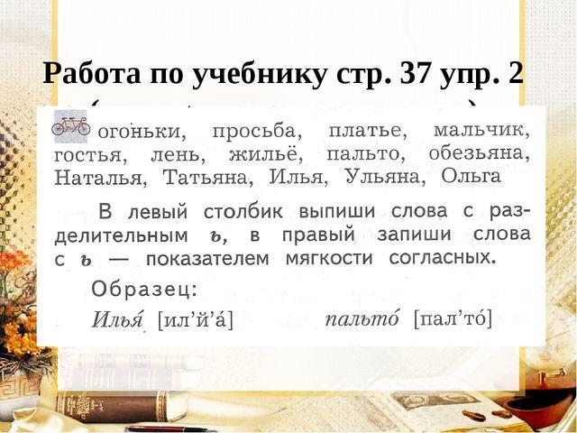 Работа по учебнику стр. 37 упр. 2 (в парах, запись в тетрадь)