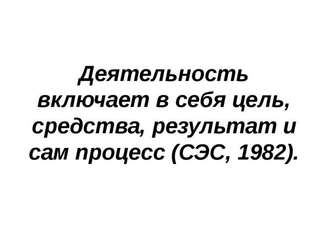 Деятельность включает в себя цель, средства, результат и сам процесс (СЭС, 1...