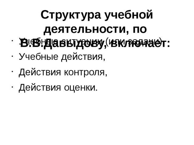 Структура учебной деятельности, по В.В.Давыдову, включает: Учебные ситуации (...