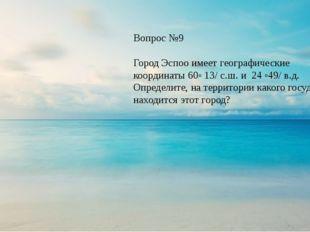 Вопрос №9 Город Эспоо имеет географические координаты 60◦ 13/ с.ш. и 24 ◦49/