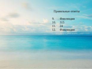 Правильные ответы 9. Финляндия 10. 315 11. 24 12. Финляндия